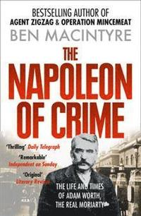 Napoleon of Crime - the Life and Times of Adam Worth, the Real Moriarty