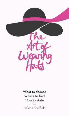 bokomslag The Art of Wearing Hats: What to Choose, Where to Find, How to Style