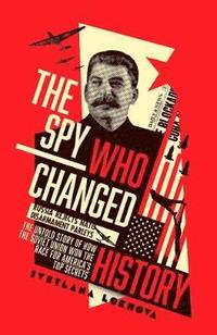 bokomslag The Spy Who Changed History: The Untold Story of How the Soviet Union Won the Race for America's Top Secrets