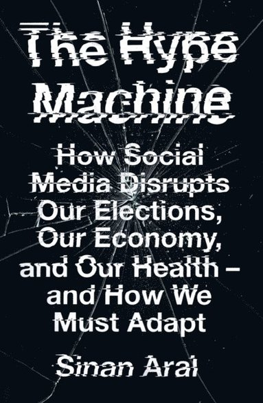 bokomslag The Hype Machine: How Social Media Disrupts Our Elections, Our Economy and Our Health - and How We Must Adapt