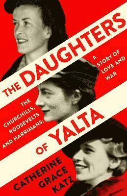 bokomslag The Daughters of Yalta: The Churchills, Roosevelts and Harrimans - A Story of Love and War