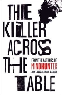 bokomslag The Killer Across the Table: Inside the Minds of Psychopaths and Predators with the Godfather of Criminal Profiling