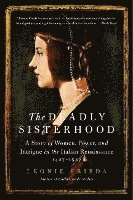 bokomslag The Deadly Sisterhood: A Story of Women, Power, and Intrigue in the Italian Renaissance, 1427-1527