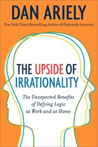 bokomslag The Upside of Irrationality: The Unexpected Benefits of Defying Logic at Work and Home