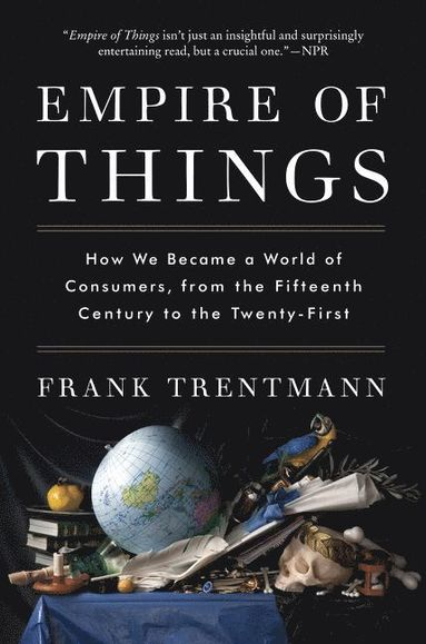 bokomslag Empire of Things: How We Became a World of Consumers, from the Fifteenth Century to the Twenty-First