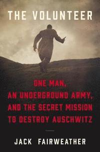 bokomslag The Volunteer: One Man, an Underground Army, and the Secret Mission to Destroy Auschwitz