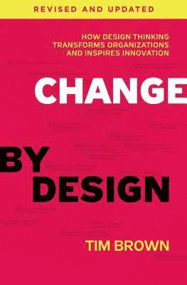 bokomslag Change by Design, Revised and Updated: How Design Thinking Transforms Organizations and Inspires Innovation