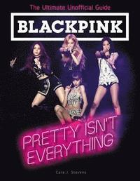 bokomslag BLACKPINK: Pretty Isn't Everything (The Ultimate Unofficial Guide)