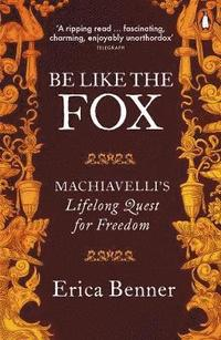 bokomslag Be Like the Fox: Machiavelli's Lifelong Quest for Freedom