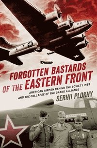 bokomslag Forgotten Bastards of the Eastern Front: American Airmen Behind the Soviet Lines and the Collapse of the Grand Alliance
