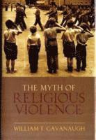 bokomslag The Myth of Religious Violence: Secular Ideology and the Roots of Modern Conflict