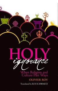 bokomslag Holy Ignorance: When Religion and Culture Part Ways