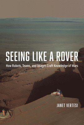 bokomslag Seeing Like a Rover: How Robots, Teams, and Images Craft Knowledge of Mars