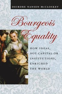 Bourgeois equality - how ideas, not capital or institutions, enriched the w
