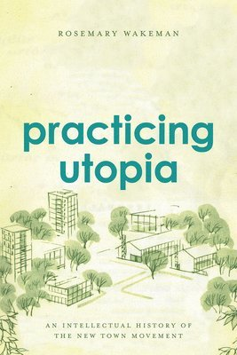 bokomslag Practicing Utopia: An Intellectual History of the New Town Movement