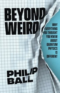 bokomslag Beyond Weird: Why Everything You Thought You Knew about Quantum Physics Is Different