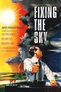 bokomslag Fixing the Sky: The Checkered History of Weather and Climate Control