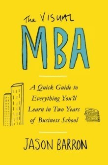 bokomslag The Visual MBA: A Quick Guide to Everything You'll Learn in Two Years of Business School