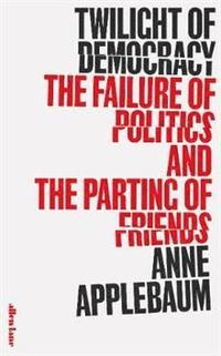 bokomslag Twilight of Democracy: The Failure of Politics and the Parting of Friends