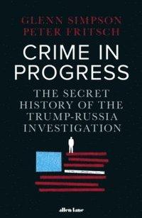 bokomslag Crime in Progress: The Secret History of the Trump-Russia Investigation