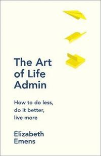 bokomslag The Art of Life Admin: How To Do Less, Do It Better, and Live More