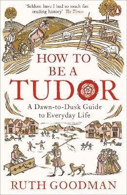 How to be a tudor - a dawn-to-dusk guide to everyday life