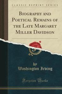 bokomslag Biography and Poetical Remains of the Late Margaret Miller Davidson (Classic Reprint)