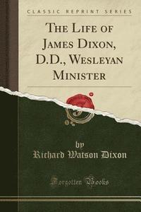 bokomslag The Life of James Dixon, D.D., Wesleyan Minister (Classic Reprint)