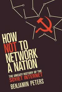 bokomslag How Not to Network a Nation: The Uneasy History of the Soviet Internet