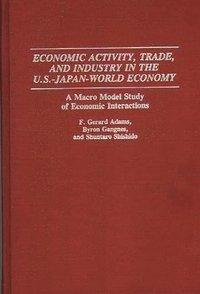 bokomslag Economic Activity, Trade, and Industry in the U.S.--Japan-World Economy