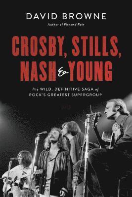 bokomslag Crosby, Stills, Nash and Young: The Wild, Definitive Saga of Rock's Greatest Supergroup
