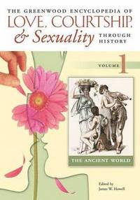 bokomslag The Greenwood Encyclopedia of Love, Courtship, and Sexuality through History [6 volumes]