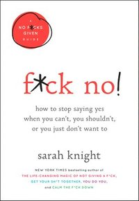 bokomslag F*ck No!: How to Stop Saying Yes When You Can't, You Shouldn't, or You Just Don't Want to