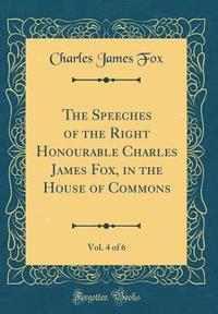 bokomslag The Speeches of the Right Honourable Charles James Fox, in the House of Commons, Vol. 4 of 6 (Classic Reprint)