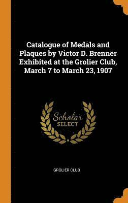 bokomslag Catalogue of Medals and Plaques by Victor D. Brenner Exhibited at the Grolier Club, March 7 to March 23, 1907