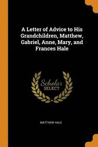 bokomslag A Letter of Advice to His Grandchildren, Matthew, Gabriel, Anne, Mary, and Frances Hale