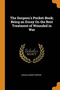 bokomslag The Surgeon's Pocket-Book; Being an Essay on the Best Treatment of Wounded in War