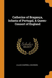 bokomslag Catherine Of Braganca, Infanta Of Portugal, & Queen-Consort Of England