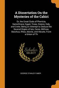 bokomslag A Dissertation on the Mysteries of the Cabiri; Or, the Great Gods of Phenicia, Samothrace, Egypt, Troas, Greece, Italy, and Crete; Being an Attempt to Deduce the Several Orgies of Isis, Ceres,