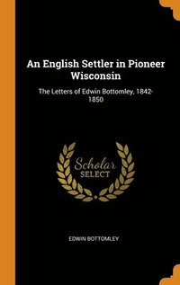 bokomslag An English Settler In Pioneer Wisconsin: The Letters Of Edwin Bottomley, 1842-1850
