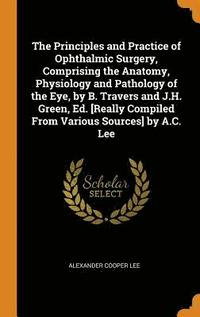 bokomslag The Principles and Practice of Ophthalmic Surgery, Comprising the Anatomy, Physiology and Pathology of the Eye, by B. Travers and J.H. Green, Ed. [really Compiled from Various Sources] by A.C. Lee