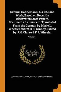 bokomslag Samuel Hahnemann; His Life and Work, Based on Recently Discovered State Papers, Documents, Letters, Etc. Translated from the German by Marie L. Wheeler and W.H.R. Grundy. Edited by J.H. Clarke &;