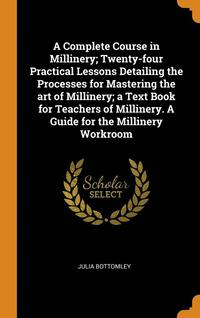 bokomslag Complete Course In Millinery; Twenty-Four Practical Lessons Detailing The Processes For Mastering The Art Of Millinery; A Text Book For Teachers Of Millinery. A Guide For The Millinery Workroom