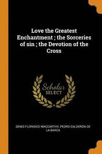 bokomslag Love the Greatest Enchantment; The Sorceries of Sin; The Devotion of the Cross