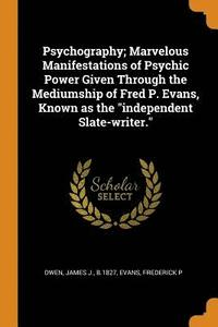 bokomslag Psychography; Marvelous Manifestations of Psychic Power Given Through the Mediumship of Fred P. Evans, Known as the Independent Slate-Writer.