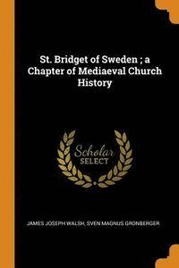 bokomslag St. Bridget of Sweden; A Chapter of Mediaeval Church History