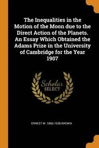 bokomslag The Inequalities in the Motion of the Moon Due to the Direct Action of the Planets. an Essay Which Obtained the Adams Prize in the University of Cambridge for the Year 1907