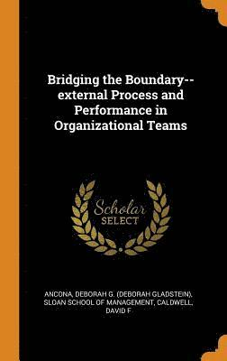 Bridging the Boundary--External Process and Performance in Organizational Teams 1