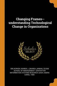 bokomslag Changing Frames--Understanding Technological Change in Organizations