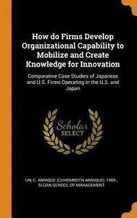 bokomslag How Do Firms Develop Organizational Capability to Mobilize and Create Knowledge for Innovation